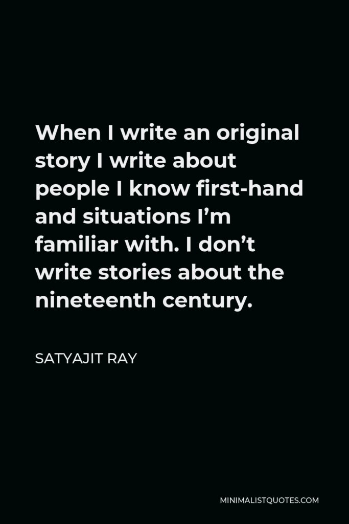 Satyajit Ray Quote - When I write an original story I write about people I know first-hand and situations I'm familiar with. I don't write stories about the nineteenth century.