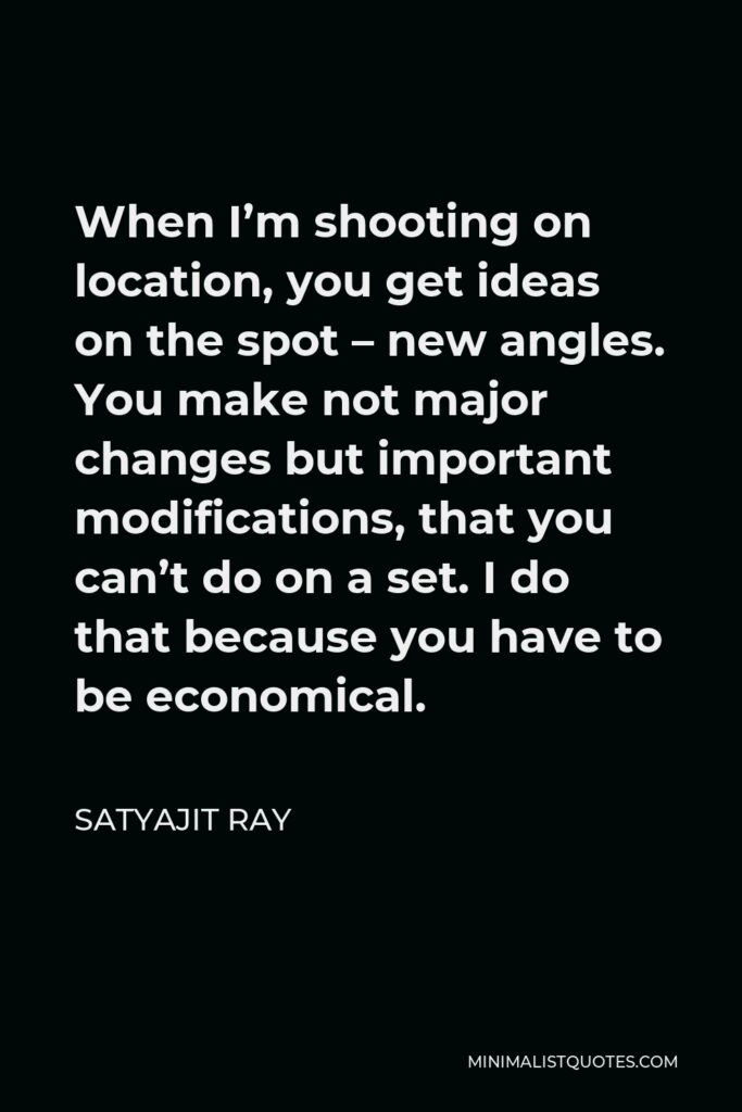 Satyajit Ray Quote - When I'm shooting on location, you get ideas on the spot – new angles. You make not major changes but important modifications, that you can't do on a set. I do that because you have to be economical.