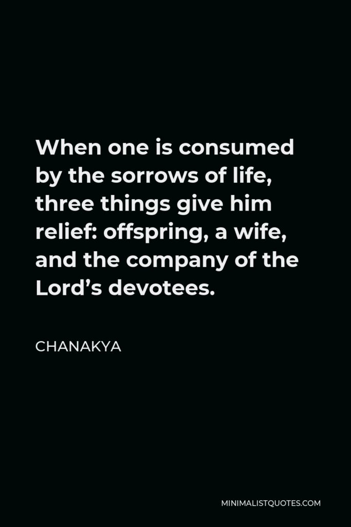 Chanakya Quote - When one is consumed by the sorrows of life, three things give him relief: offspring, a wife, and the company of the Lord's devotees.