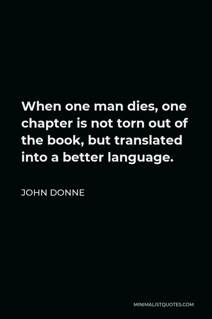 John Donne Quote - When one man dies, one chapter is not torn out of the book, but translated into a better language.