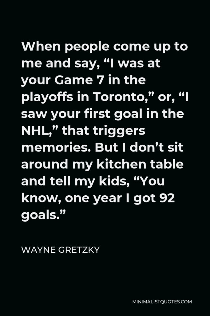 """Wayne Gretzky Quote - When people come up to me and say, """"I was at your Game 7 in the playoffs in Toronto,"""" or, """"I saw your first goal in the NHL,"""" that triggers memories. But I don't sit around my kitchen table and tell my kids, """"You know, one year I got 92 goals."""""""