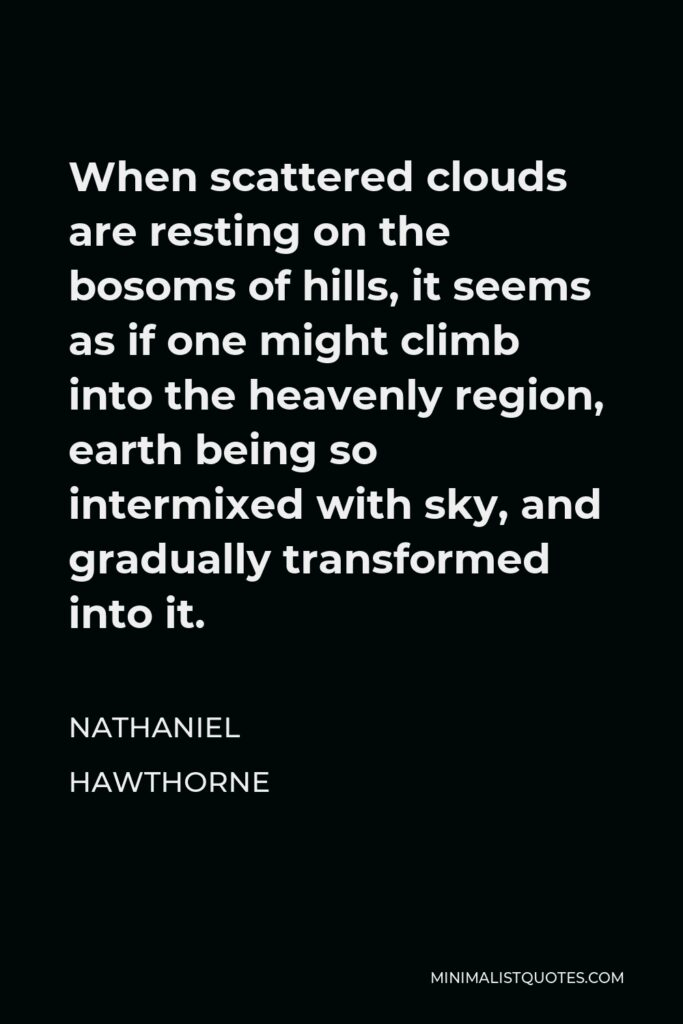 Nathaniel Hawthorne Quote - When scattered clouds are resting on the bosoms of hills, it seems as if one might climb into the heavenly region, earth being so intermixed with sky, and gradually transformed into it.