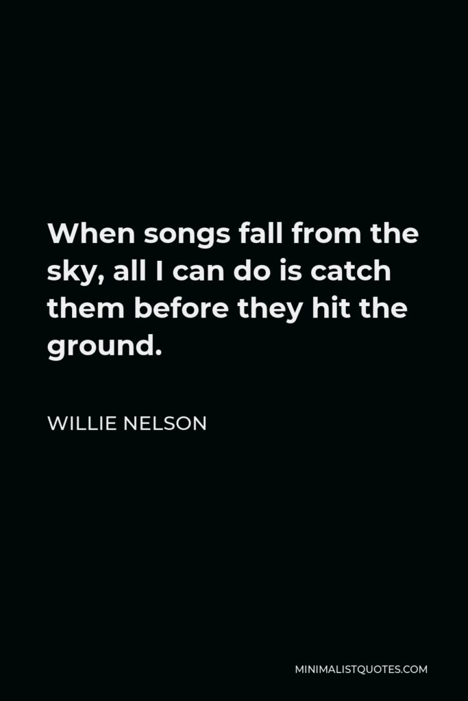 Willie Nelson Quote - When songs fall from the sky, all I can do is catch them before they hit the ground.
