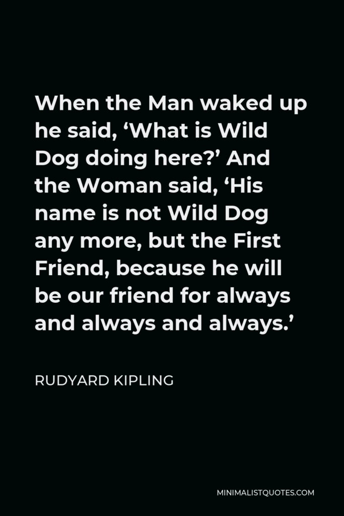 Rudyard Kipling Quote - When the Man waked up he said, 'What is Wild Dog doing here?' And the Woman said, 'His name is not Wild Dog any more, but the First Friend, because he will be our friend for always and always and always.'