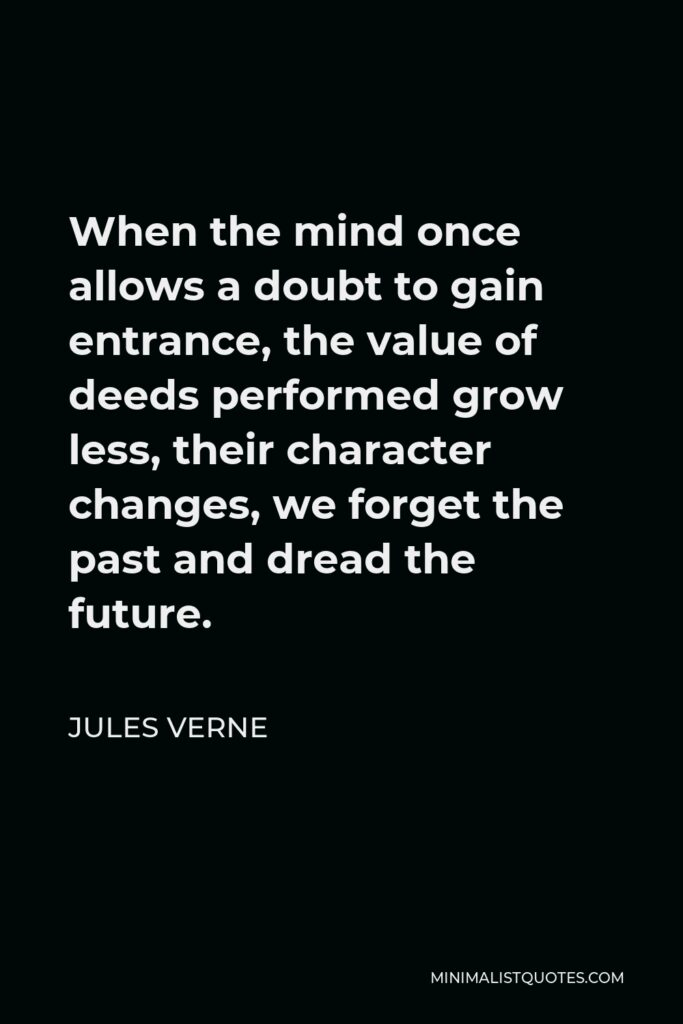Jules Verne Quote - When the mind once allows a doubt to gain entrance, the value of deeds performed grow less, their character changes, we forget the past and dread the future.