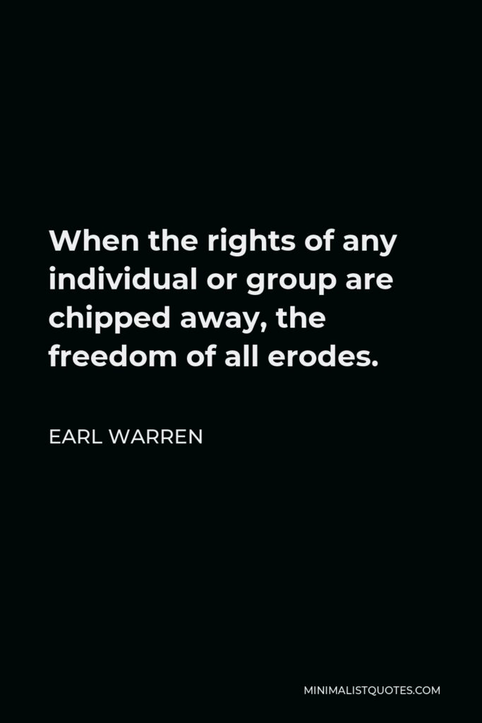 Earl Warren Quote - When the rights of any individual or group are chipped away, the freedom of all erodes.