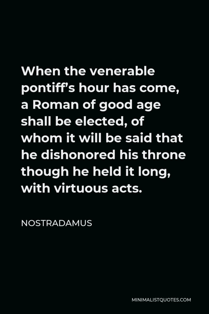 Nostradamus Quote - When the venerable pontiff's hour has come, a Roman of good age shall be elected, of whom it will be said that he dishonored his throne though he held it long, with virtuous acts.