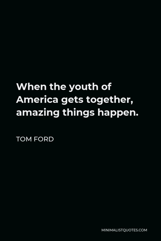 Tom Ford Quote - When the youth of America gets together, amazing things happen.