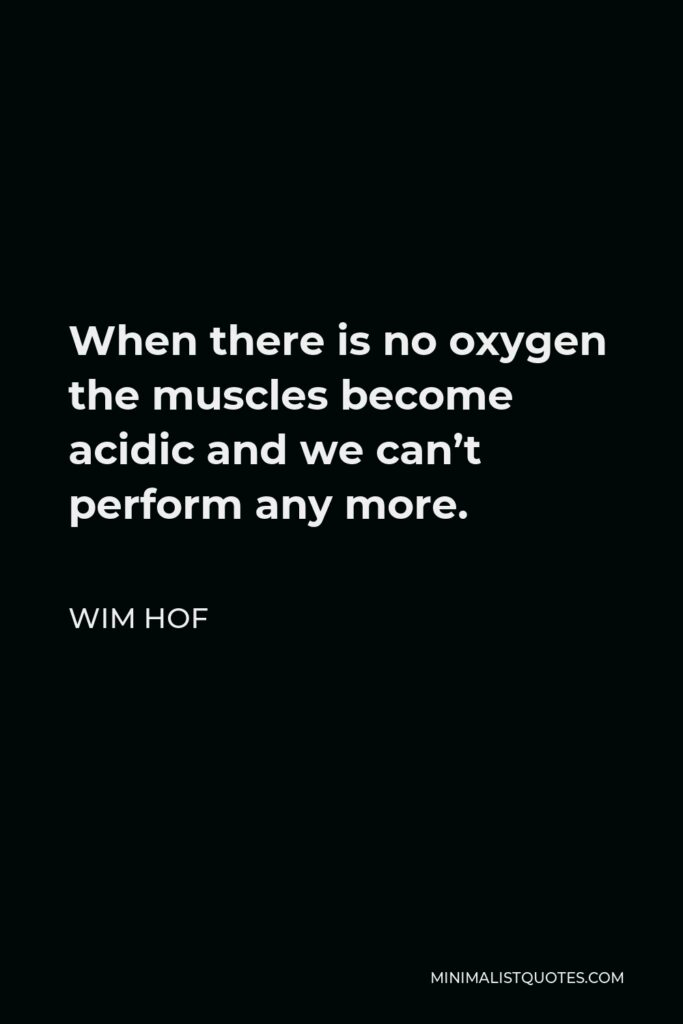 Wim Hof Quote - When there is no oxygen the muscles become acidic and we can't perform any more.