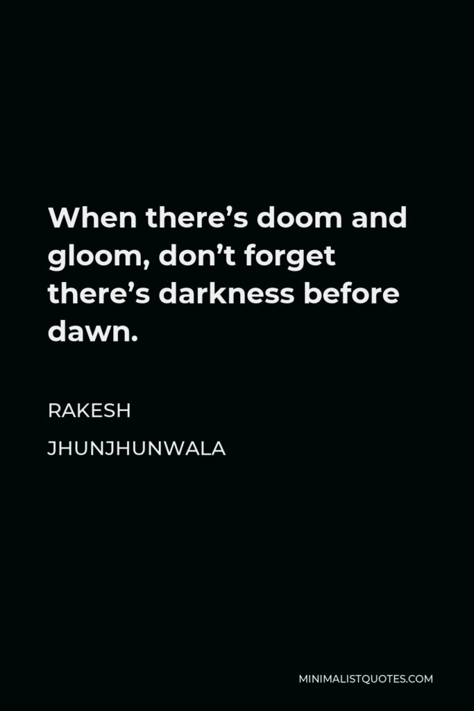 Rakesh Jhunjhunwala Quote - When there's doom and gloom, don't forget there's darkness before dawn.