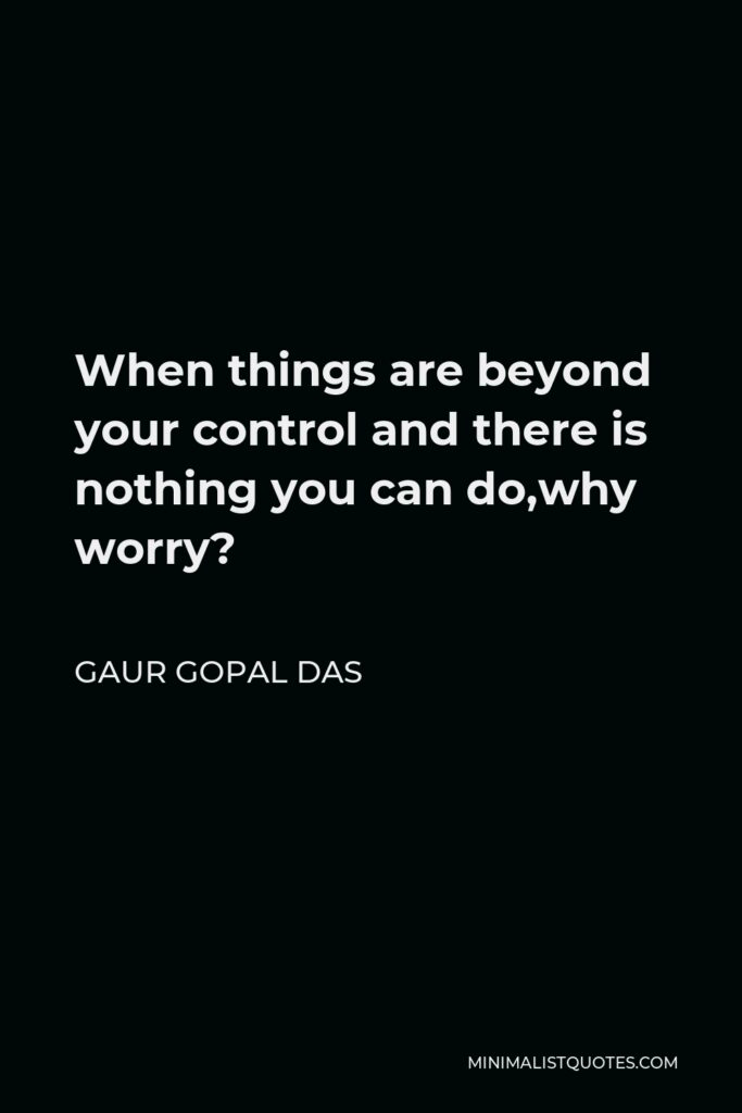 Gaur Gopal Das Quote - When things are beyond your control and there is nothing you can do,why worry?