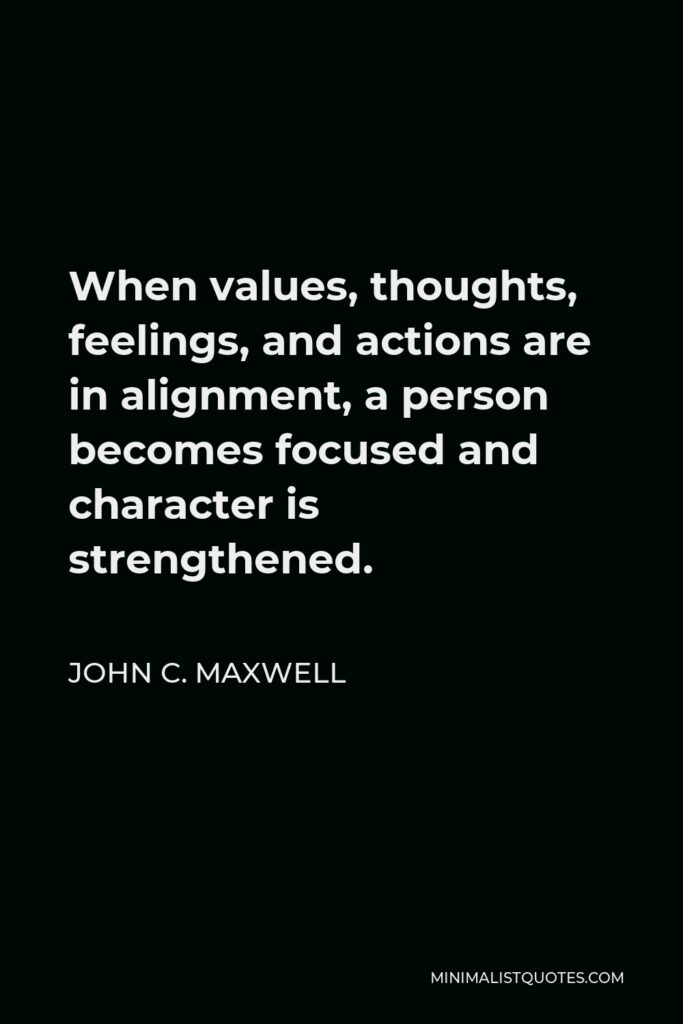John C. Maxwell Quote - When values, thoughts, feelings, and actions are in alignment, a person becomes focused and character is strengthened.