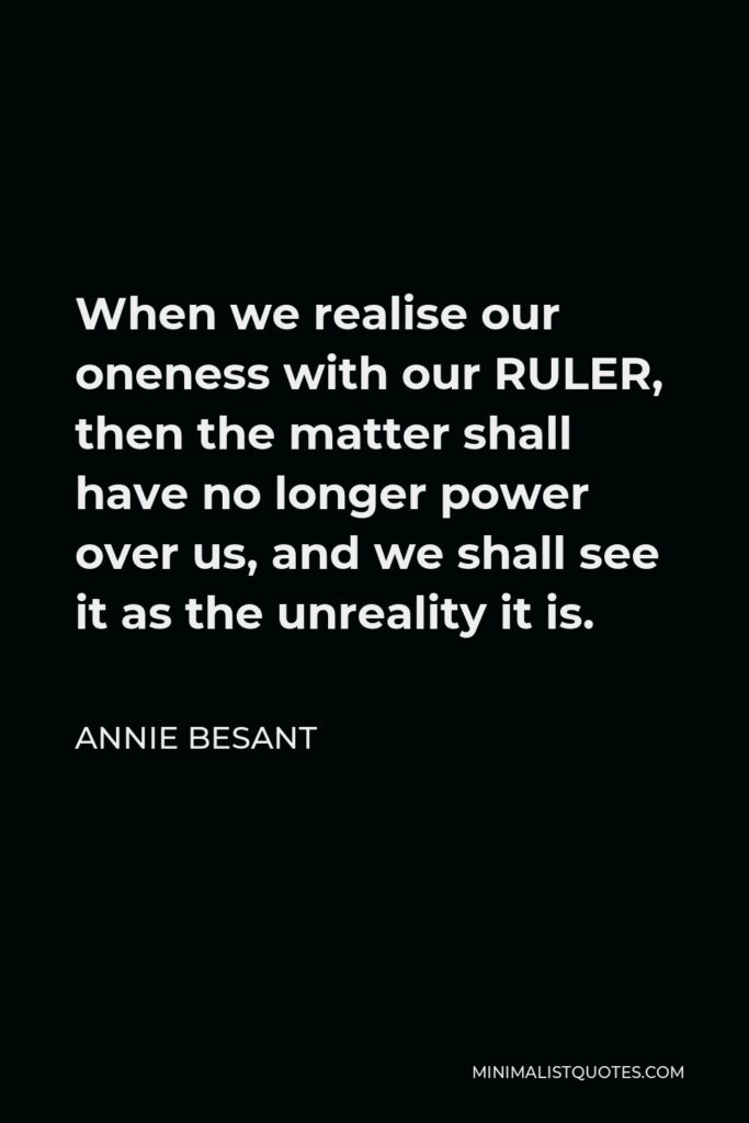 Annie Besant Quote - When we realise our oneness with our RULER, then the matter shall have no longer power over us, and we shall see it as the unreality it is.
