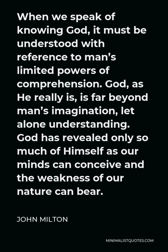 John Milton Quote - When we speak of knowing God, it must be understood with reference to man's limited powers of comprehension. God, as He really is, is far beyond man's imagination, let alone understanding. God has revealed only so much of Himself as our minds can conceive and the weakness of our nature can bear.