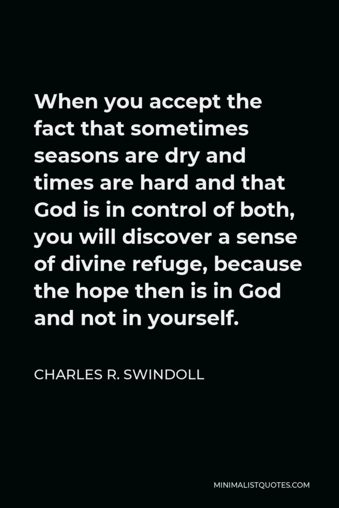 Charles R. Swindoll Quote - When you accept the fact that sometimes seasons are dry and times are hard and that God is in control of both, you will discover a sense of divine refuge, because the hope then is in God and not in yourself.