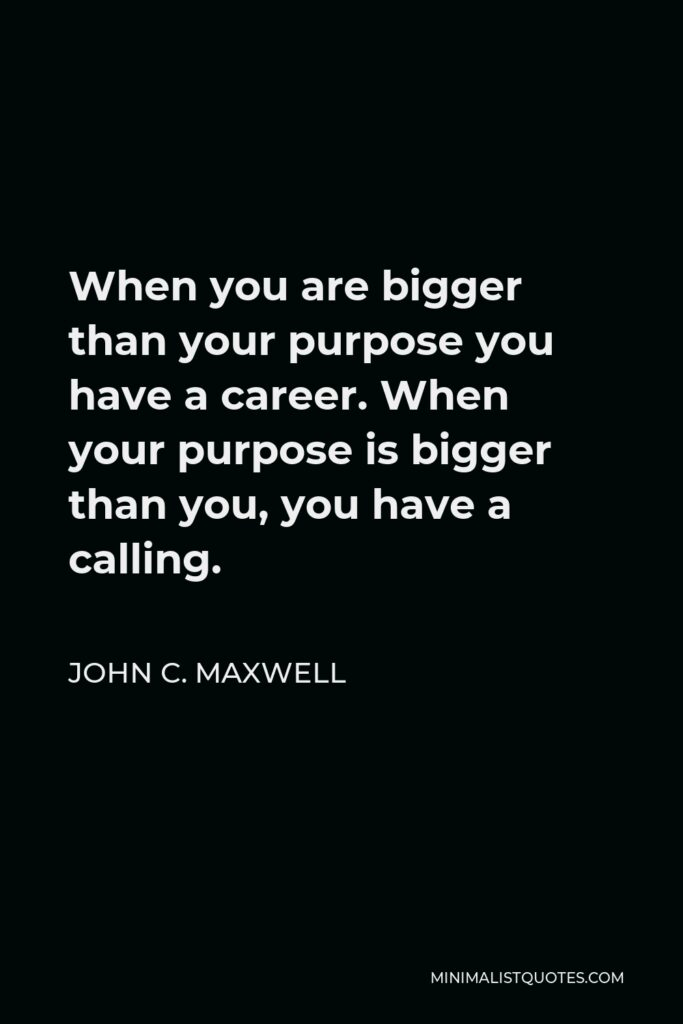 John C. Maxwell Quote - When you are bigger than your purpose you have a career. When your purpose is bigger than you, you have a calling.