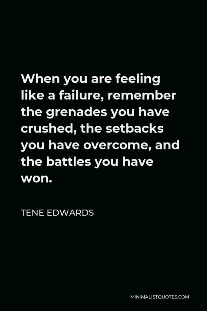 Tene Edwards Quote - When you are feeling like a failure, remember the grenades you have crushed, the setbacks you have overcome, and the battles you have won.