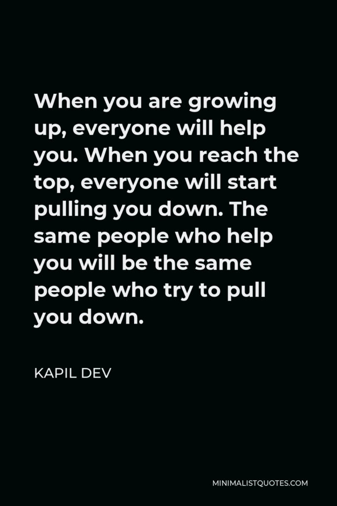 Kapil Dev Quote - When you are growing up, everyone will help you. When you reach the top, everyone will start pulling you down. The same people who help you will be the same people who try to pull you down.