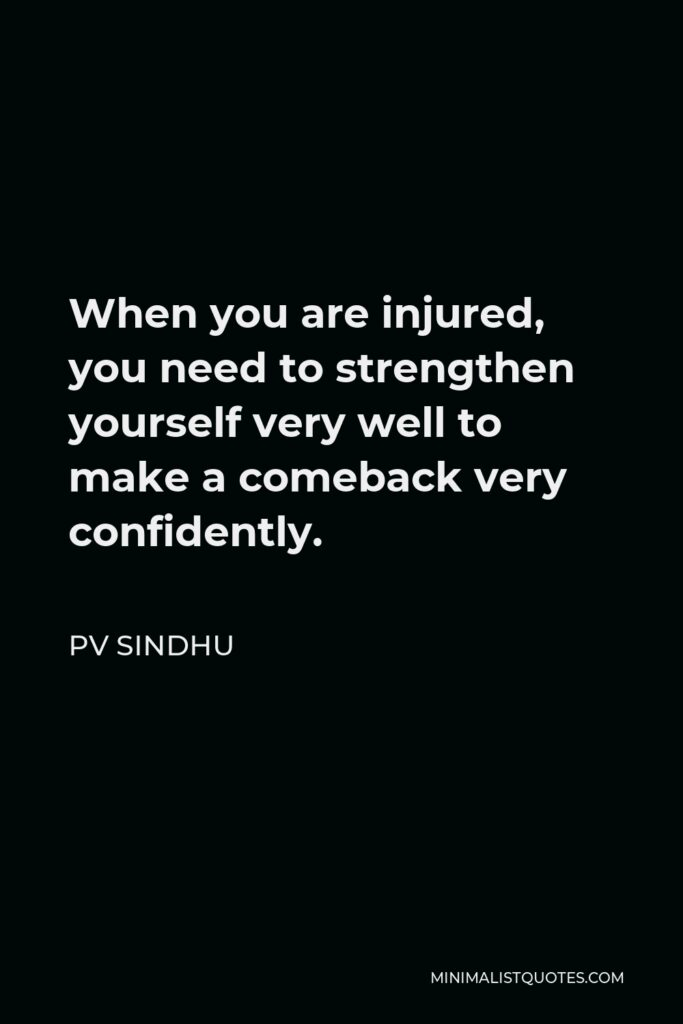 PV Sindhu Quote - When you are injured, you need to strengthen yourself very well to make a comeback very confidently.
