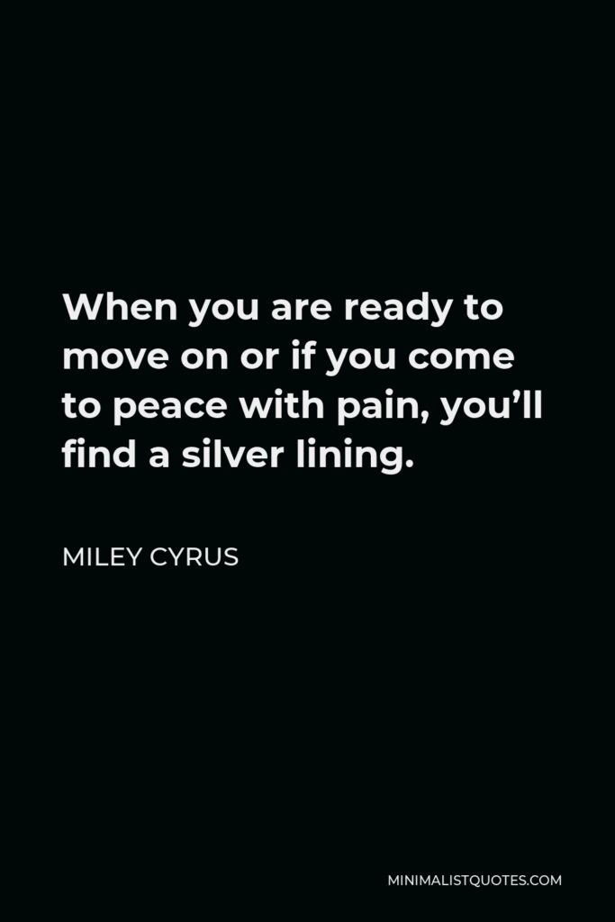 Miley Cyrus Quote - When you are ready to move on or if you come to peace with pain, you'll find a silver lining.