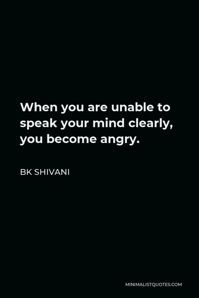 BK Shivani Quote - When you are unable to speak your mind clearly, you become angry.