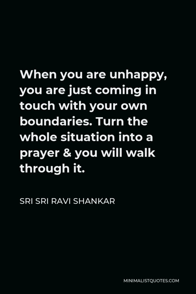 Sri Sri Ravi Shankar Quote - When you are unhappy, you are just coming in touch with your own boundaries. Turn the whole situation into a prayer & you will walk through it.