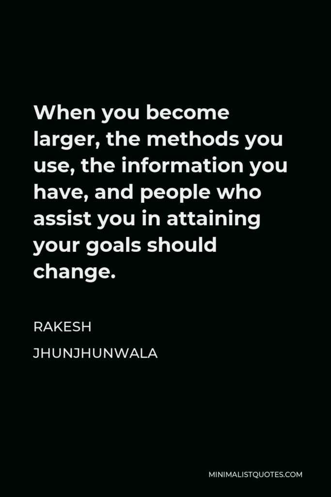 Rakesh Jhunjhunwala Quote - When you become larger, the methods you use, the information you have, and people who assist you in attaining your goals should change.