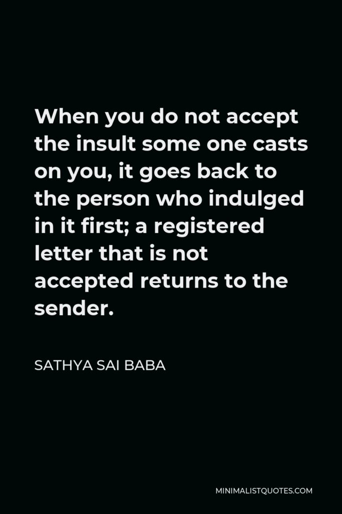 Sathya Sai Baba Quote - When you do not accept the insult some one casts on you, it goes back to the person who indulged in it first; a registered letter that is not accepted returns to the sender.