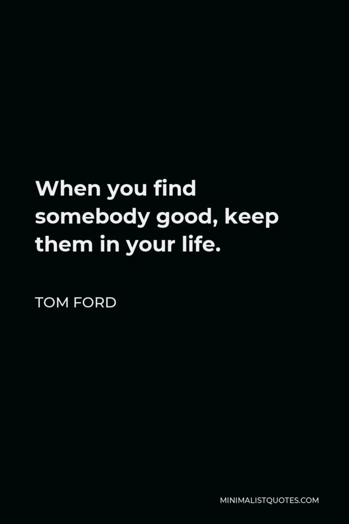 Tom Ford Quote - When you find somebody good, keep them in your life.