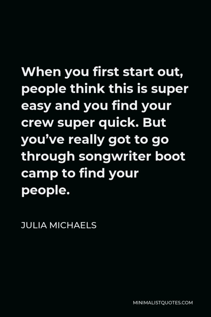 Julia Michaels Quote - When you first start out, people think this is super easy and you find your crew super quick. But you've really got to go through songwriter boot camp to find your people.