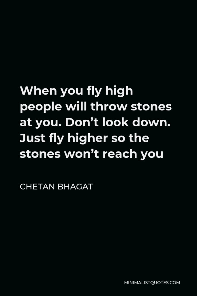Chetan Bhagat Quote - When you fly high people will throw stones at you. Don't look down. Just fly higher so the stones won't reach you