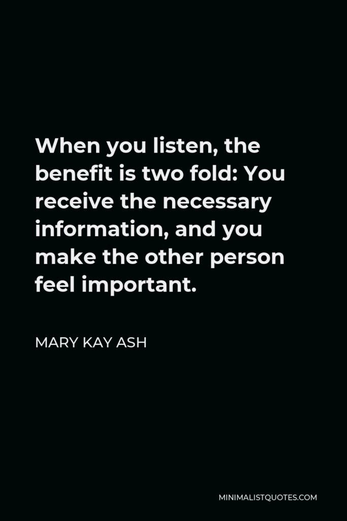 Mary Kay Ash Quote - When you listen, the benefit is two fold: You receive the necessary information, and you make the other person feel important.
