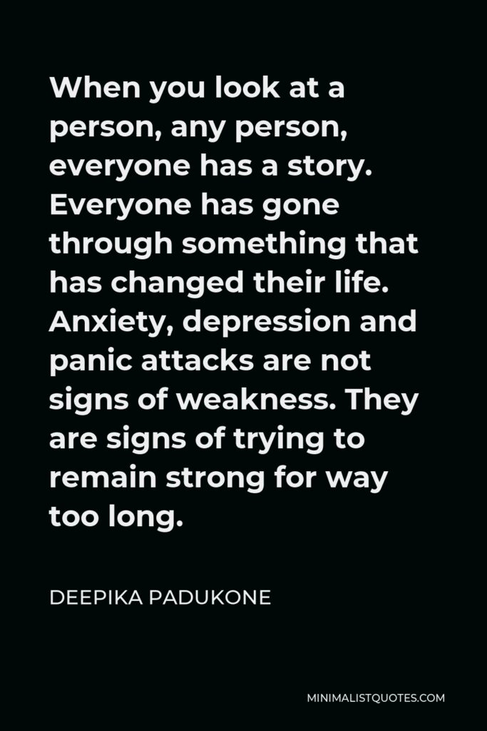 Deepika Padukone Quote - When you look at a person, any person, everyone has a story. Everyone has gone through something that has changed their life. Anxiety, depression and panic attacks are not signs of weakness. They are signs of trying to remain strong for way too long.