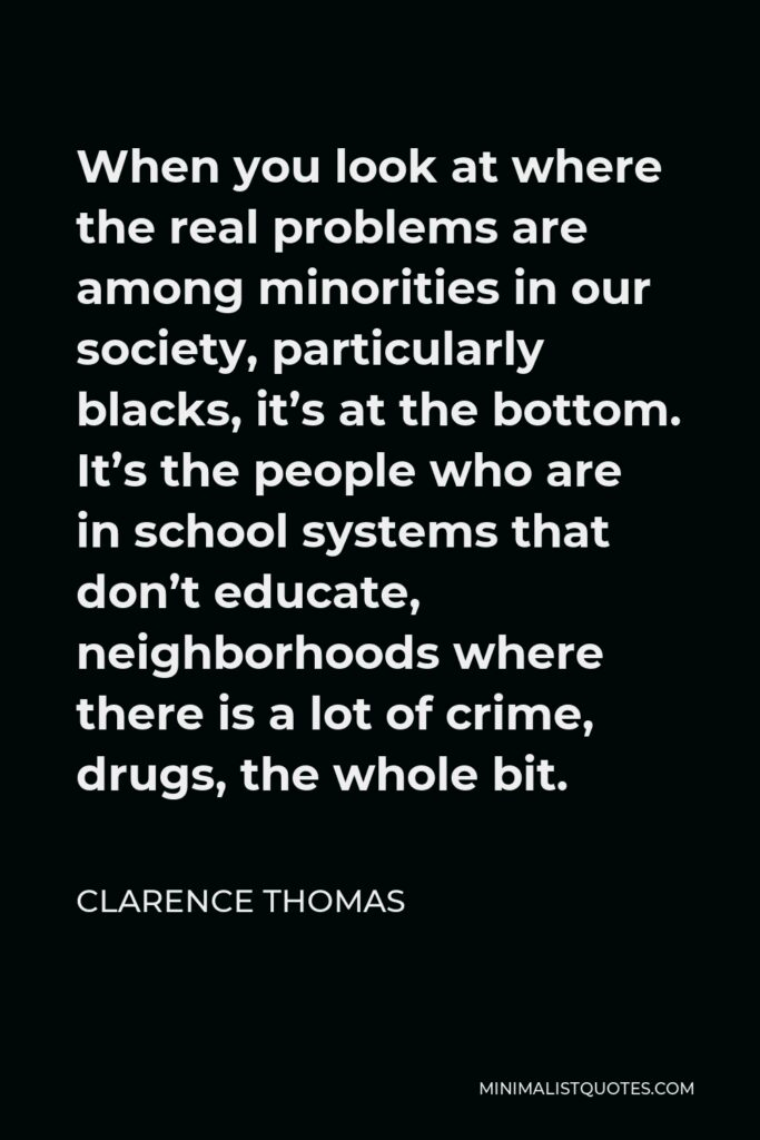 Clarence Thomas Quote - When you look at where the real problems are among minorities in our society, particularly blacks, it's at the bottom. It's the people who are in school systems that don't educate, neighborhoods where there is a lot of crime, drugs, the whole bit.