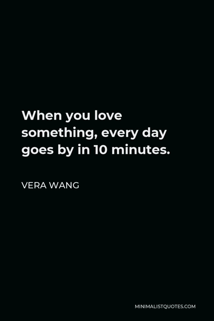 Vera Wang Quote - When you love something, every day goes by in 10 minutes.