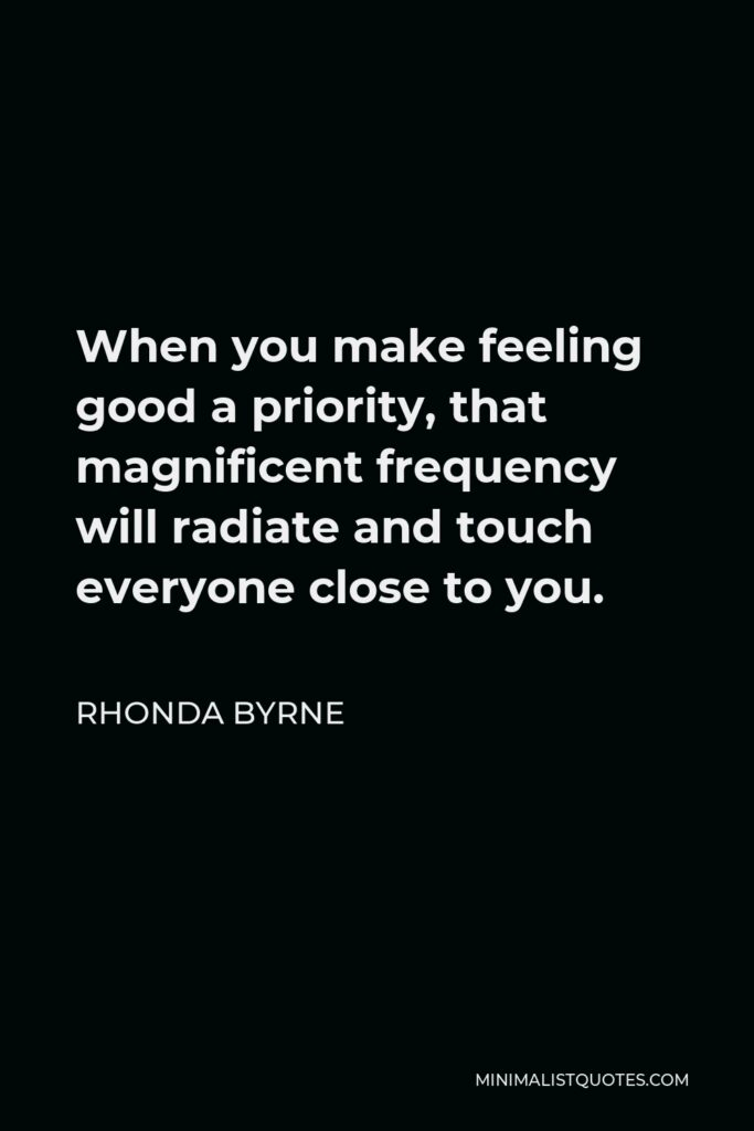 Rhonda Byrne Quote - When you make feeling good a priority, that magnificent frequency will radiate and touch everyone close to you.