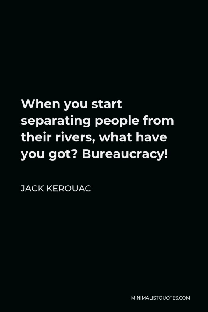 Jack Kerouac Quote - When you start separating people from their rivers, what have you got? Bureaucracy!