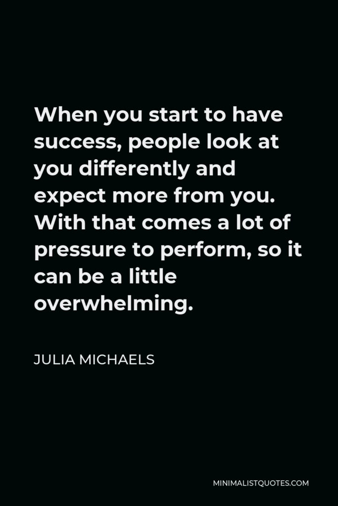 Julia Michaels Quote - When you start to have success, people look at you differently and expect more from you. With that comes a lot of pressure to perform, so it can be a little overwhelming.