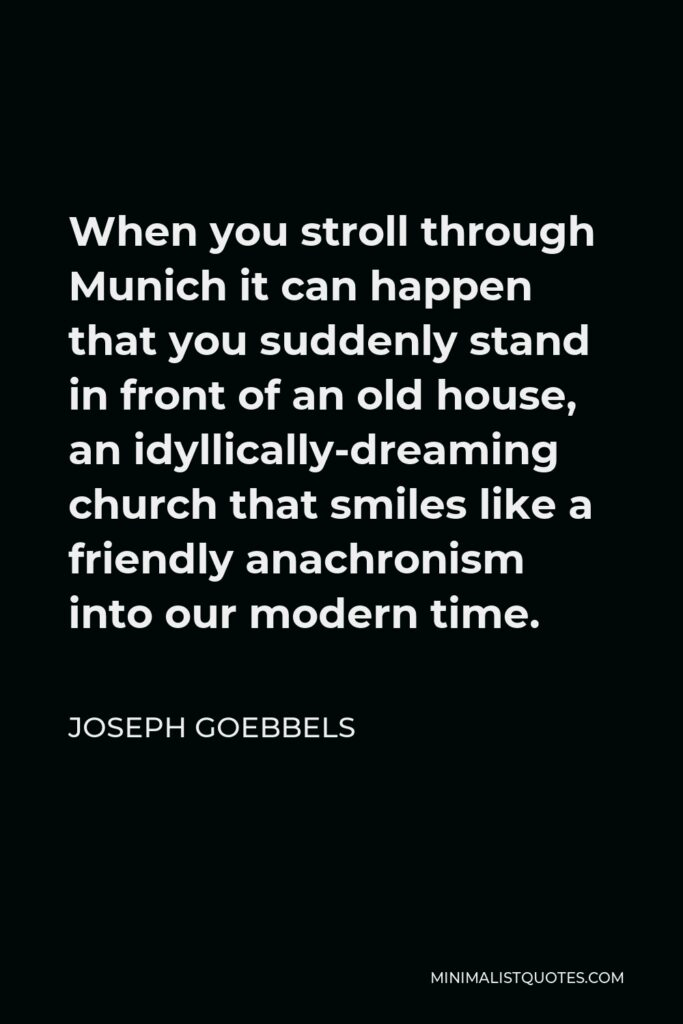 Joseph Goebbels Quote - When you stroll through Munich it can happen that you suddenly stand in front of an old house, an idyllically-dreaming church that smiles like a friendly anachronism into our modern time.