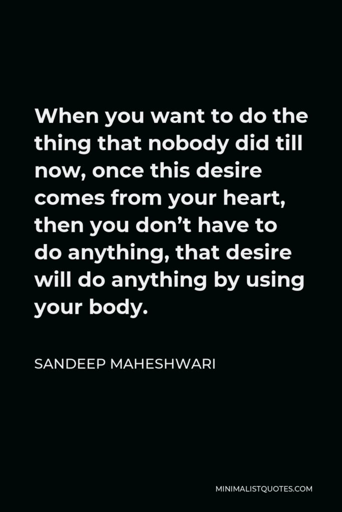 Sandeep Maheshwari Quote - When you want to do the thing that nobody did till now, once this desire comes from your heart, then you don't have to do anything, that desire will do anything by using your body.
