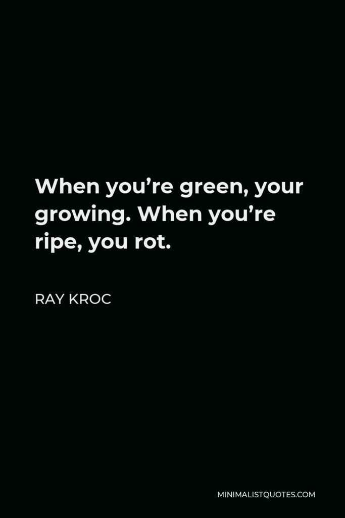 Ray Kroc Quote - When you're green, your growing. When you're ripe, you rot.