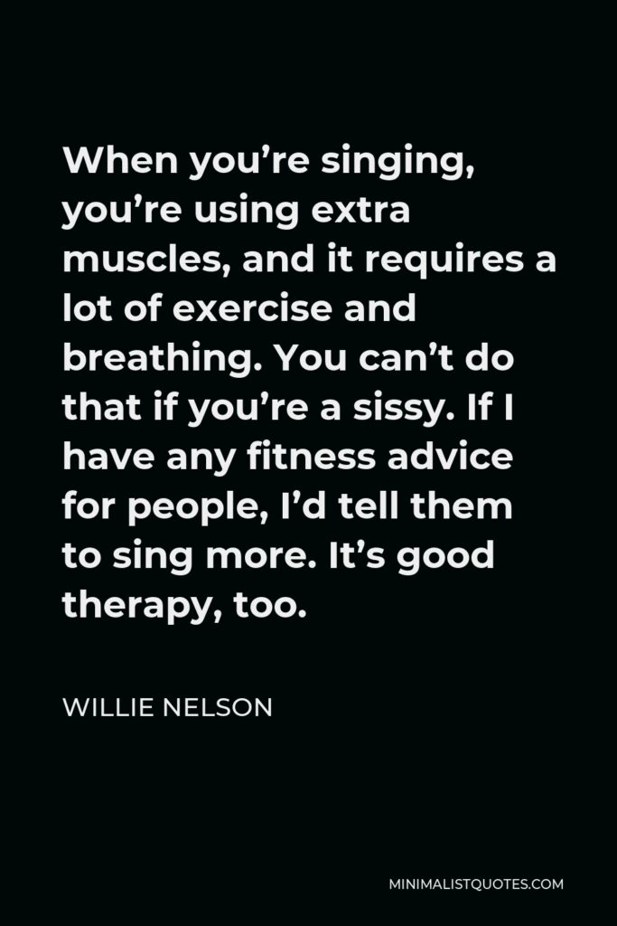 Willie Nelson Quote - When you're singing, you're using extra muscles, and it requires a lot of exercise and breathing. You can't do that if you're a sissy. If I have any fitness advice for people, I'd tell them to sing more. It's good therapy, too.