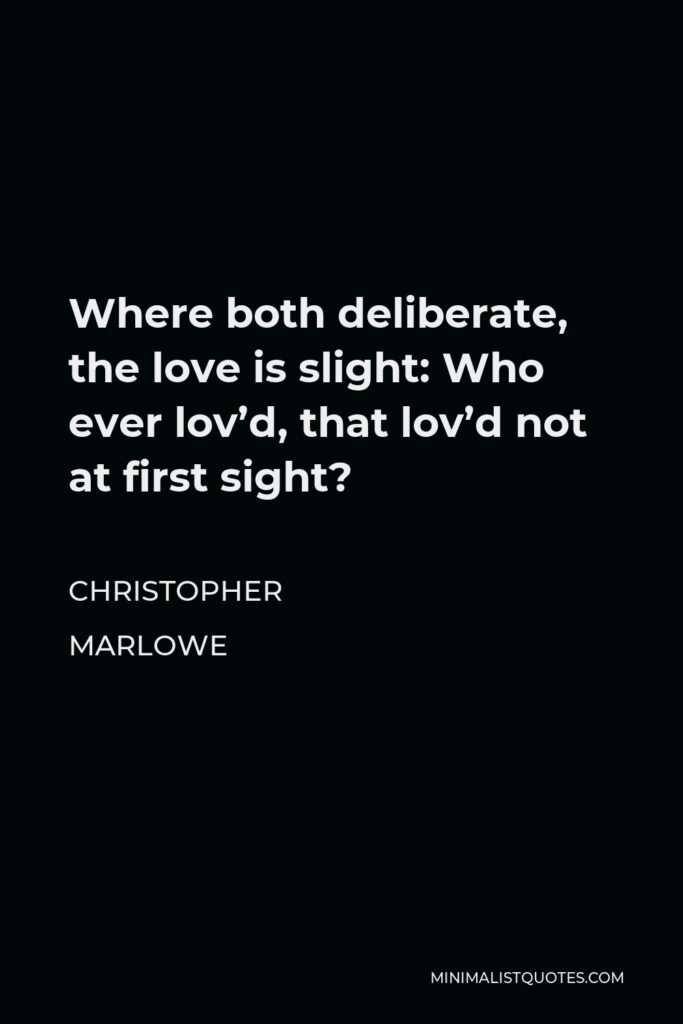 Christopher Marlowe Quote - Where both deliberate, the love is slight: Who ever lov'd, that lov'd not at first sight?