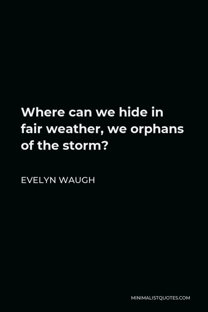 Evelyn Waugh Quote - Where can we hide in fair weather, we orphans of the storm?