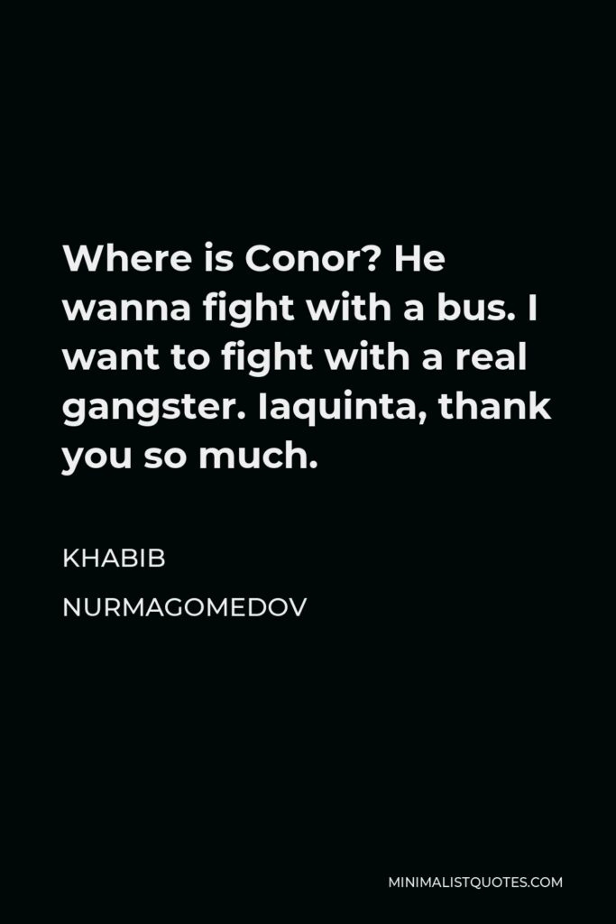 Khabib Nurmagomedov Quote - Where is Conor? He wanna fight with a bus. I want to fight with a real gangster. Iaquinta, thank you so much.