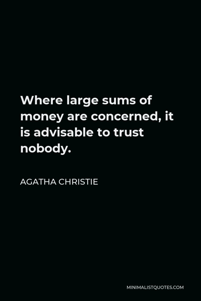 Agatha Christie Quote - Where large sums of money are concerned, it is advisable to trust nobody.