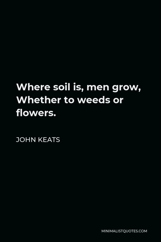John Keats Quote - Where soil is, men grow, Whether to weeds or flowers.