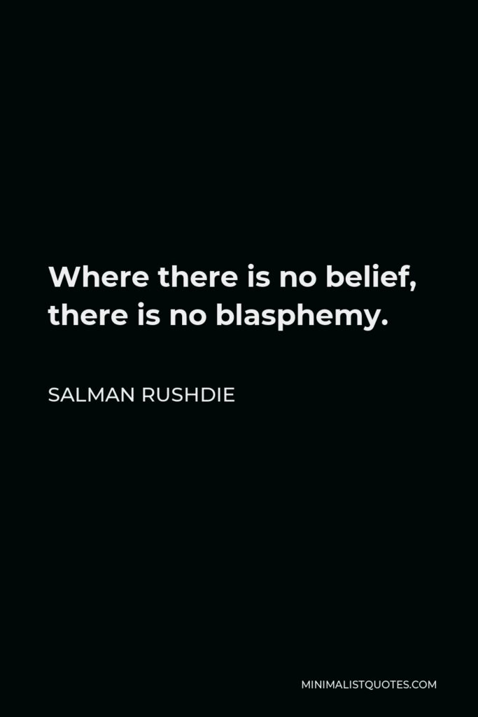 Salman Rushdie Quote - Where there is no belief, there is no blasphemy.