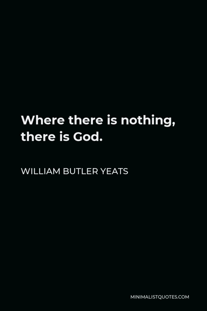 William Butler Yeats Quote - Where there is nothing, there is God.
