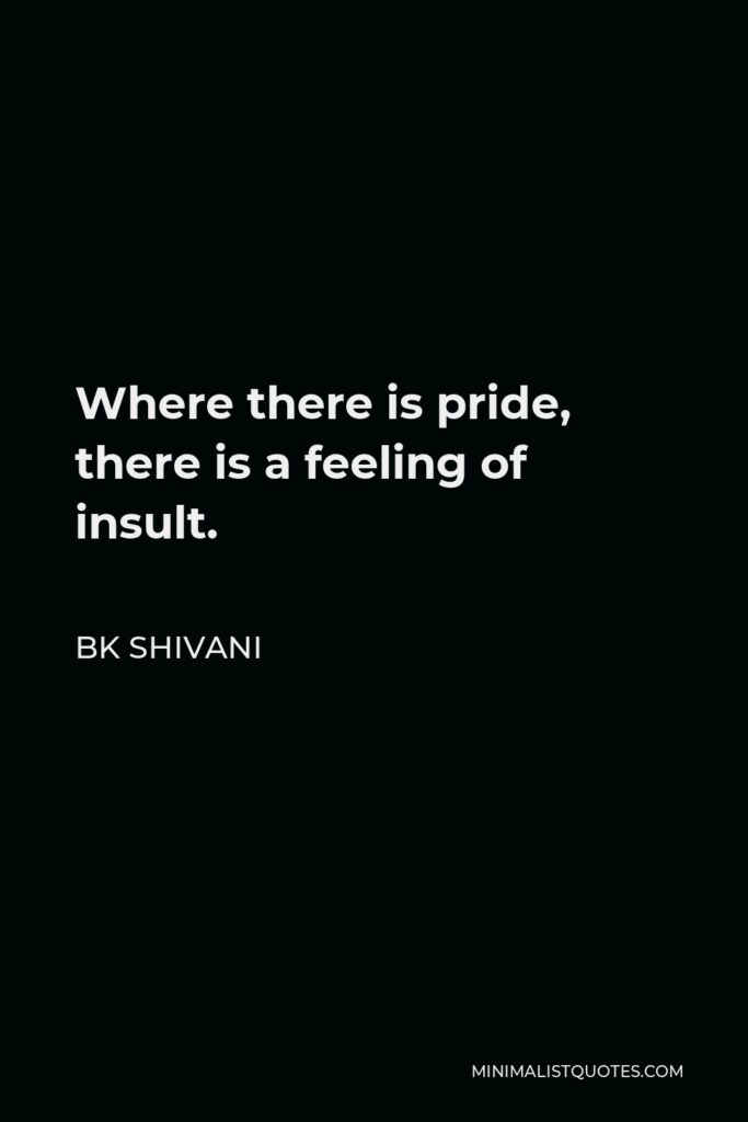 BK Shivani Quote - Where there is pride, there is a feeling of insult.